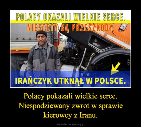 Polacy pokazali wielkie serce. Niespodziewany zwrot w sprawie kierowcy z Iranu. –