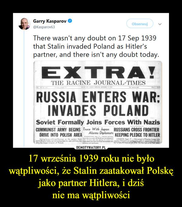 17 września 1939 roku nie było wątpliwości, że Stalin zaatakował Polskę jako partner Hitlera, i dziśnie ma wątpliwości –