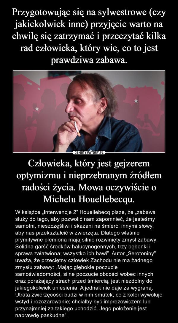 """Człowieka, który jest gejzerem optymizmu i nieprzebranym źródłem radości życia. Mowa oczywiście o Michelu Houellebecqu. – W książce """"Interwencje 2"""" Houellebecq pisze, że """"zabawa służy do tego, aby pozwolić nam zapomnieć, że jesteśmy samotni, nieszczęśliwi i skazani na śmierć; innymi słowy, aby nas przekształcić w zwierzęta. Dlatego właśnie prymitywne plemiona mają silnie rozwinięty zmysł zabawy. Solidna garść środków halucynogennych, trzy bębenki i sprawa załatwiona; wszystko ich bawi"""". Autor """"Serotoniny"""" uważa, że przeciętny człowiek Zachodu nie ma żadnego zmysłu zabawy: """"Mając głębokie poczucie samoświadomości, silne poczucie obcości wobec innych oraz porażający strach przed śmiercią, jest niezdolny do jakiegokolwiek uniesienia. A jednak nie daje za wygraną. Utrata zwierzęcości budzi w nim smutek, co z kolei wywołuje wstyd i rozczarowanie; chciałby być imprezowiczem lub przynajmniej za takiego uchodzić. Jego położenie jest naprawdę paskudne""""."""