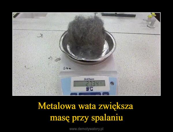 Metalowa wata zwiększa masę przy spalaniu –