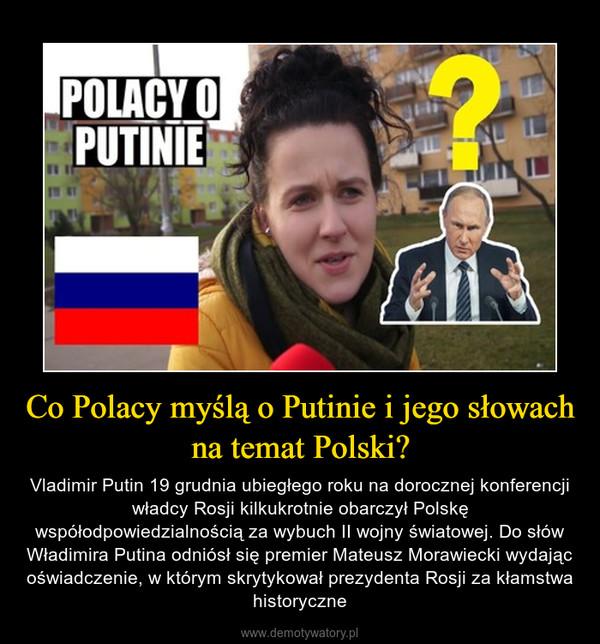 Co Polacy myślą o Putinie i jego słowach na temat Polski? – Vladimir Putin 19 grudnia ubiegłego roku na dorocznej konferencji władcy Rosji kilkukrotnie obarczył Polskę współodpowiedzialnością za wybuch II wojny światowej. Do słów Władimira Putina odniósł się premier Mateusz Morawiecki wydając oświadczenie, w którym skrytykował prezydenta Rosji za kłamstwa historyczne