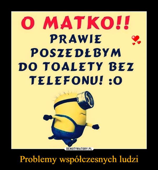 Problemy współczesnych ludzi –  O MATKO!!PRAWIEPOSZEDŁBYMDO TOALETY BEZTELEFONU! :0