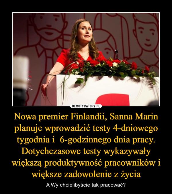 Nowa premier Finlandii, Sanna Marin planuje wprowadzić testy 4-dniowego tygodnia i  6-godzinnego dnia pracy. Dotychczasowe testy wykazywały większą produktywność pracowników i większe zadowolenie z życia – A Wy chcielibyście tak pracować?