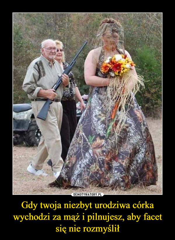 Gdy twoja niezbyt urodziwa córka wychodzi za mąż i pilnujesz, aby facet się nie rozmyślił –