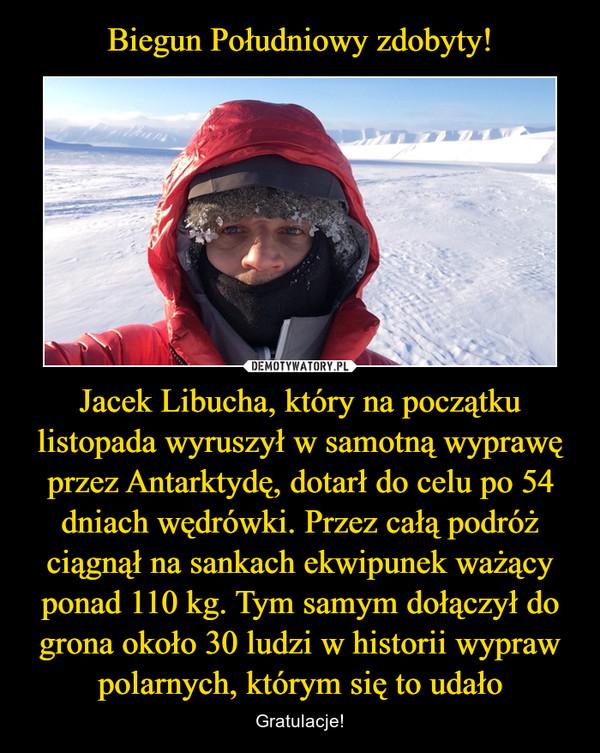 Jacek Libucha, który na początku listopada wyruszył w samotną wyprawę przez Antarktydę, dotarł do celu po 54 dniach wędrówki. Przez całą podróż ciągnął na sankach ekwipunek ważący ponad 110 kg. Tym samym dołączył do grona około 30 ludzi w historii wypraw polarnych, którym się to udało – Gratulacje!