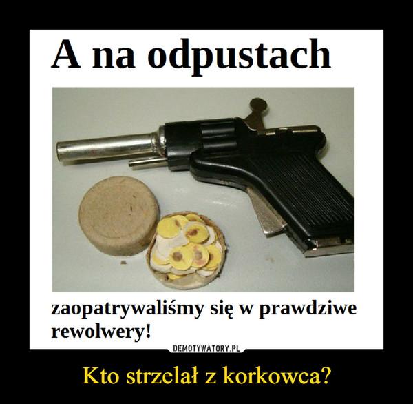 Kto strzelał z korkowca? –
