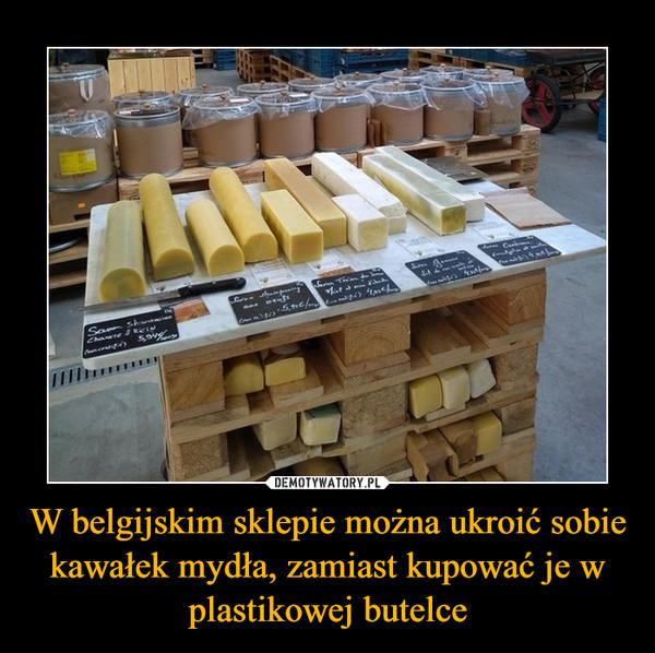 W belgijskim sklepie można ukroić sobie kawałek mydła, zamiast kupować je w plastikowej butelce –