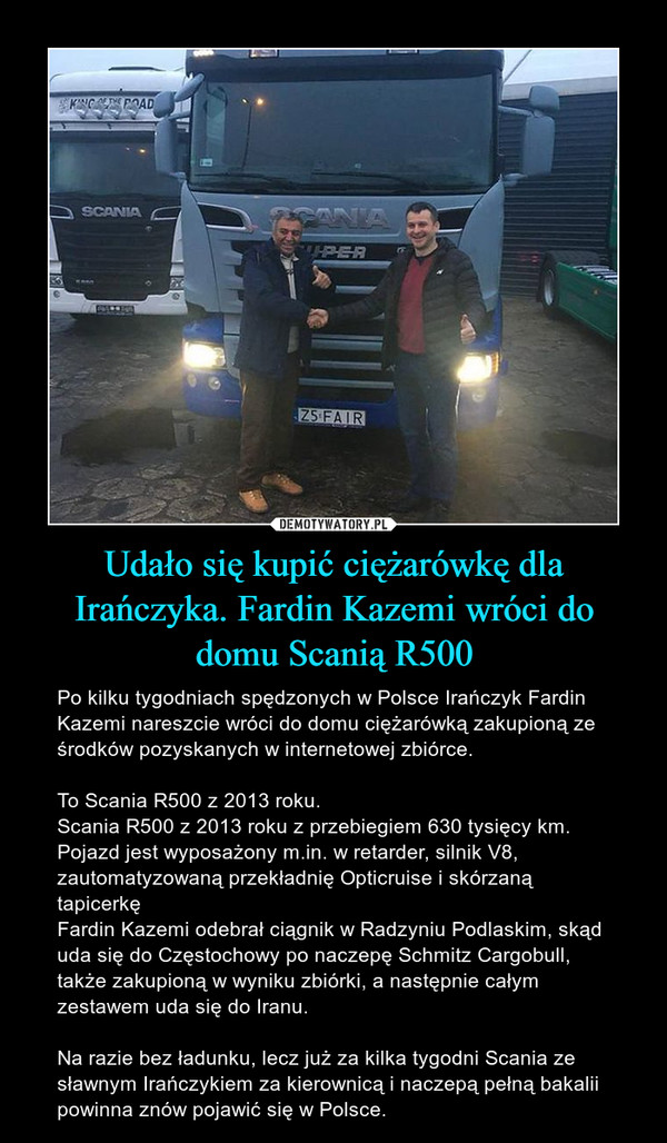 Udało się kupić ciężarówkę dla Irańczyka. Fardin Kazemi wróci do domu Scanią R500 – Po kilku tygodniach spędzonych w Polsce Irańczyk Fardin Kazemi nareszcie wróci do domu ciężarówką zakupioną ze środków pozyskanych w internetowej zbiórce. To Scania R500 z 2013 roku.Scania R500 z 2013 roku z przebiegiem 630 tysięcy km. Pojazd jest wyposażony m.in. w retarder, silnik V8, zautomatyzowaną przekładnię Opticruise i skórzaną tapicerkęFardin Kazemi odebrał ciągnik w Radzyniu Podlaskim, skąd uda się do Częstochowy po naczepę Schmitz Cargobull, także zakupioną w wyniku zbiórki, a następnie całym zestawem uda się do Iranu.Na razie bez ładunku, lecz już za kilka tygodni Scania ze sławnym Irańczykiem za kierownicą i naczepą pełną bakalii powinna znów pojawić się w Polsce.