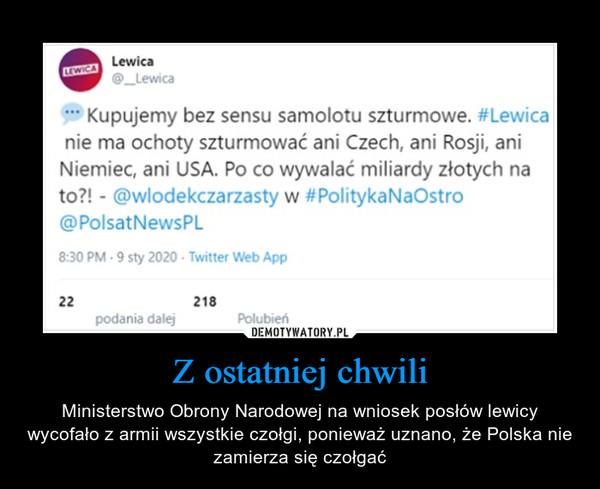 Z ostatniej chwili – Ministerstwo Obrony Narodowej na wniosek posłów lewicy wycofało z armii wszystkie czołgi, ponieważ uznano, że Polska nie zamierza się czołgać