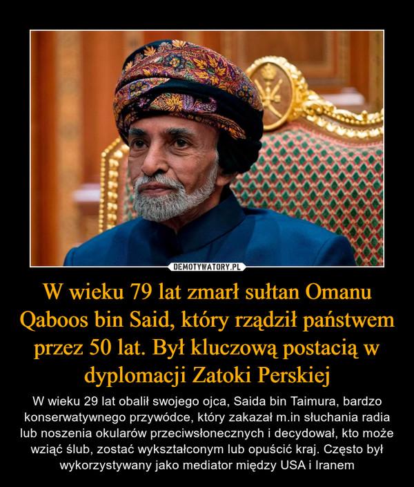 W wieku 79 lat zmarł sułtan Omanu Qaboos bin Said, który rządził państwem przez 50 lat. Był kluczową postacią w dyplomacji Zatoki Perskiej – W wieku 29 lat obalił swojego ojca, Saida bin Taimura, bardzo konserwatywnego przywódce, który zakazał m.in słuchania radia lub noszenia okularów przeciwsłonecznych i decydował, kto może wziąć ślub, zostać wykształconym lub opuścić kraj. Często był wykorzystywany jako mediator między USA i Iranem