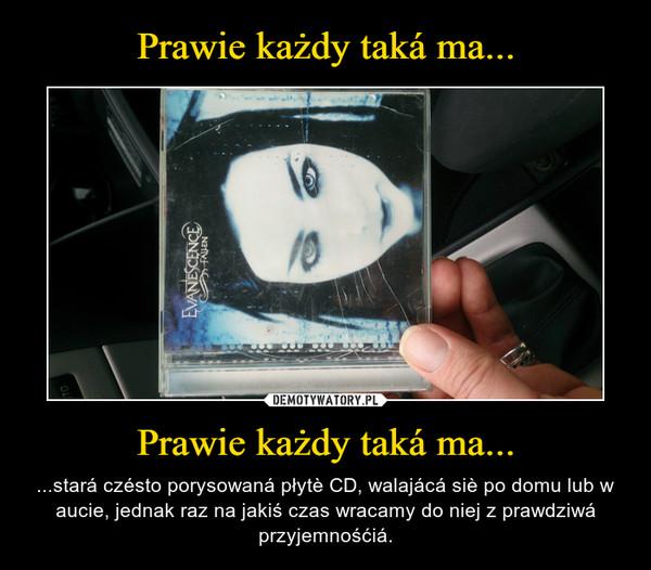 Prawie każdy taká ma... – ...stará czésto porysowaná płytè CD, walajácá siè po domu lub w aucie, jednak raz na jakiś czas wracamy do niej z prawdziwá przyjemnośćiá.