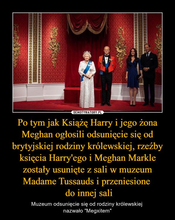"""Po tym jak Książę Harry i jego żona Meghan ogłosili odsunięcie się od brytyjskiej rodziny królewskiej, rzeźby księcia Harry'ego i Meghan Markle zostały usunięte z sali w muzeum Madame Tussauds i przeniesione  do innej sali – Muzeum odsunięcie się od rodziny królewskiej nazwało """"Megxitem"""""""
