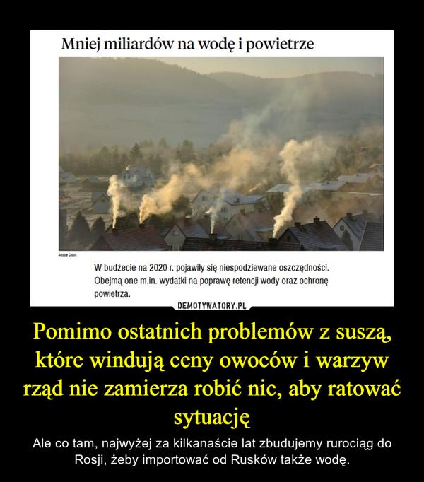 Pomimo ostatnich problemów z suszą, które windują ceny owoców i warzyw rząd nie zamierza robić nic, aby ratować sytuację – Ale co tam, najwyżej za kilkanaście lat zbudujemy rurociąg do Rosji, żeby importować od Rusków także wodę.
