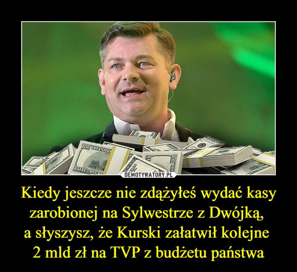 Kiedy jeszcze nie zdążyłeś wydać kasy zarobionej na Sylwestrze z Dwójką, a słyszysz, że Kurski załatwił kolejne 2 mld zł na TVP z budżetu państwa –