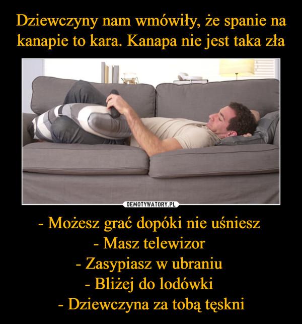 - Możesz grać dopóki nie uśniesz - Masz telewizor - Zasypiasz w ubraniu - Bliżej do lodówki - Dziewczyna za tobą tęskni –