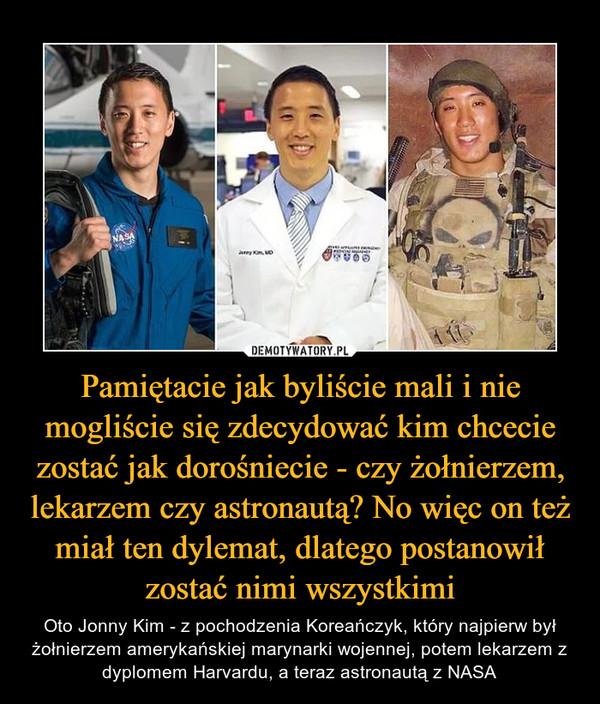 Pamiętacie jak byliście mali i nie mogliście się zdecydować kim chcecie zostać jak dorośniecie - czy żołnierzem, lekarzem czy astronautą? No więc on też miał ten dylemat, dlatego postanowił zostać nimi wszystkimi – Oto Jonny Kim - z pochodzenia Koreańczyk, który najpierw był żołnierzem amerykańskiej marynarki wojennej, potem lekarzem z dyplomem Harvardu, a teraz astronautą z NASA