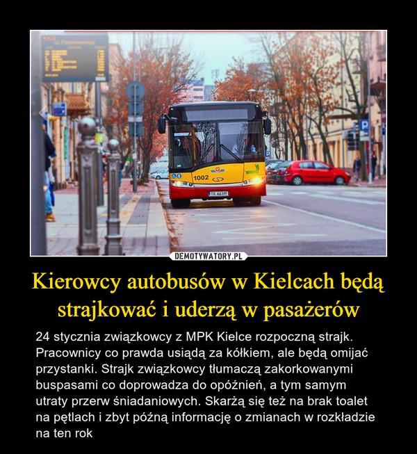 Kierowcy autobusów w Kielcach będą strajkować i uderzą w pasażerów – 24 stycznia związkowcy z MPK Kielce rozpoczną strajk. Pracownicy co prawda usiądą za kółkiem, ale będą omijać przystanki. Strajk związkowcy tłumaczą zakorkowanymi buspasami co doprowadza do opóźnień, a tym samym utraty przerw śniadaniowych. Skarżą się też na brak toalet na pętlach i zbyt późną informację o zmianach w rozkładzie na ten rok