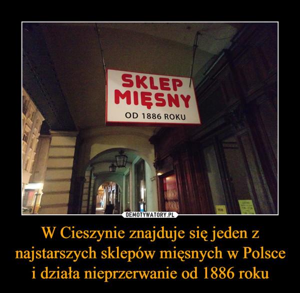 W Cieszynie znajduje się jeden z najstarszych sklepów mięsnych w Polsce i działa nieprzerwanie od 1886 roku –