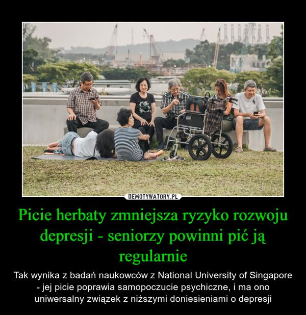 Picie herbaty zmniejsza ryzyko rozwoju depresji - seniorzy powinni pić ją regularnie – Tak wynika z badań naukowców z National University of Singapore - jej picie poprawia samopoczucie psychiczne, i ma ono uniwersalny związek z niższymi doniesieniami o depresji