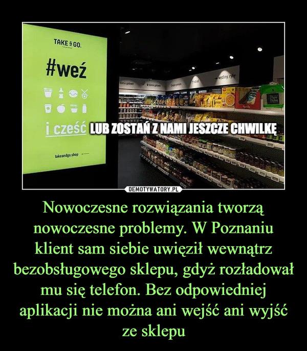 Nowoczesne rozwiązania tworzą nowoczesne problemy. W Poznaniu klient sam siebie uwięził wewnątrz bezobsługowego sklepu, gdyż rozładował mu się telefon. Bez odpowiedniej aplikacji nie można ani wejść ani wyjść ze sklepu –