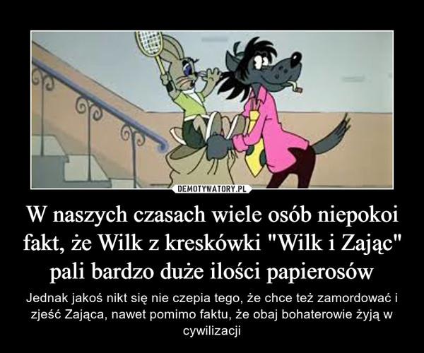 """W naszych czasach wiele osób niepokoi fakt, że Wilk z kreskówki """"Wilk i Zając"""" pali bardzo duże ilości papierosów – Jednak jakoś nikt się nie czepia tego, że chce też zamordować i zjeść Zająca, nawet pomimo faktu, że obaj bohaterowie żyją w cywilizacji"""