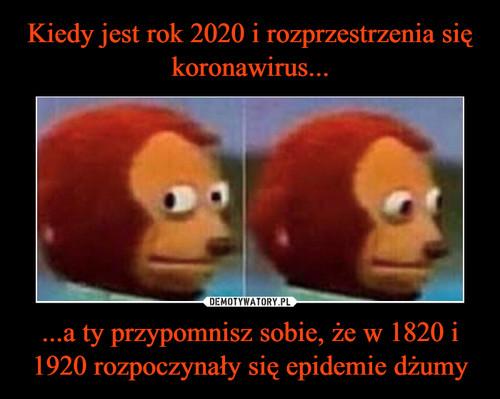 Kiedy jest rok 2020 i rozprzestrzenia się koronawirus... ...a ty przypomnisz sobie, że w 1820 i 1920 rozpoczynały się epidemie dżumy