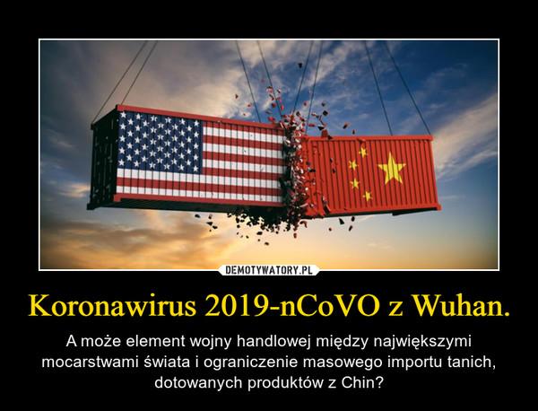 Koronawirus 2019-nCoVO z Wuhan. – A może element wojny handlowej między największymi mocarstwami świata i ograniczenie masowego importu tanich, dotowanych produktów z Chin?