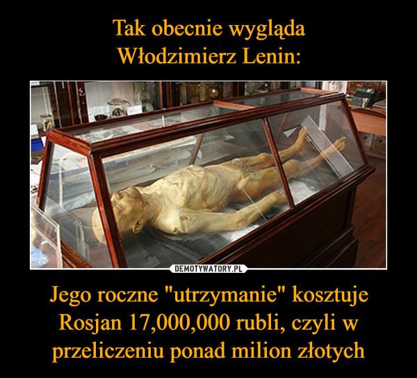 """Jego roczne """"utrzymanie"""" kosztuje Rosjan 17,000,000 rubli, czyli w przeliczeniu ponad milion złotych –"""