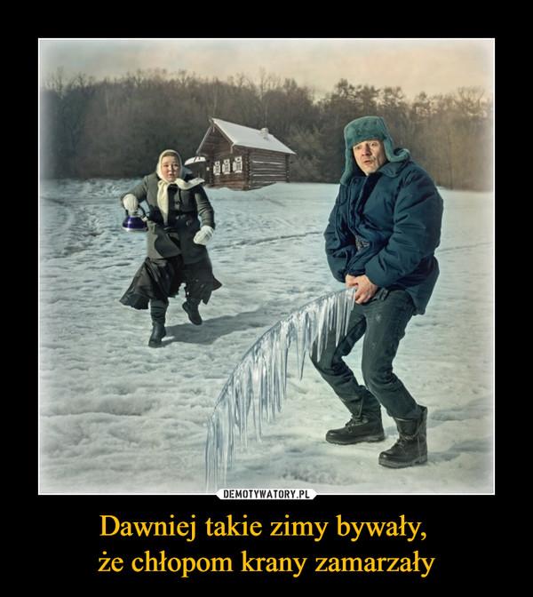 Dawniej takie zimy bywały, że chłopom krany zamarzały –