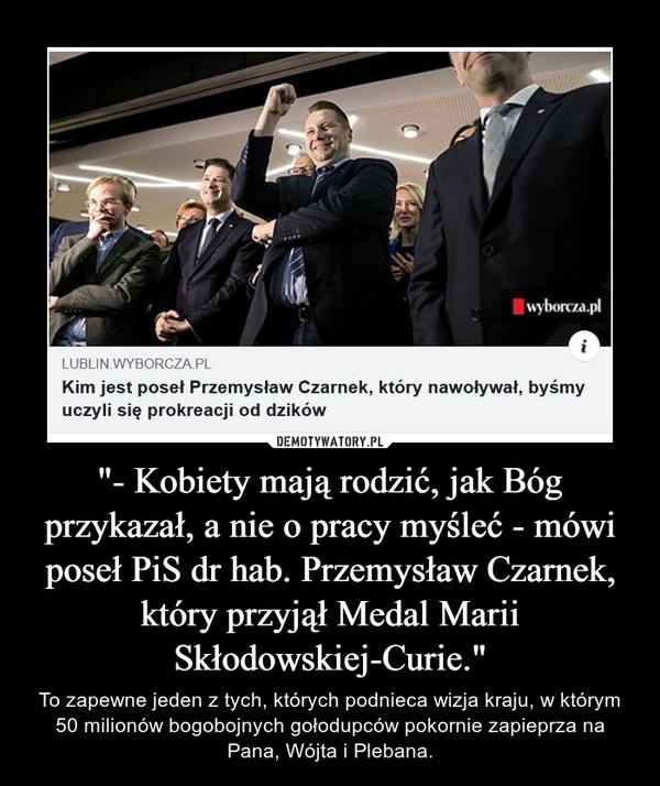 """""""- Kobiety mają rodzić, jak Bóg przykazał, a nie o pracy myśleć - mówi poseł PiS dr hab. Przemysław Czarnek, który przyjął Medal Marii Skłodowskiej-Curie."""" – To zapewne jeden z tych, których podnieca wizja kraju, w którym 50 milionów bogobojnych gołodupców pokornie zapieprza na Pana, Wójta i Plebana."""