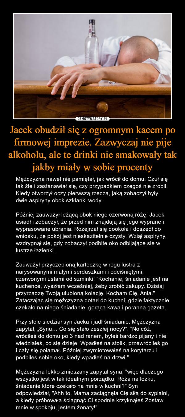 """Jacek obudził się z ogromnym kacem po firmowej imprezie. Zazwyczaj nie pije alkoholu, ale te drinki nie smakowały tak jakby miały w sobie procenty – Mężczyzna nawet nie pamiętał, jak wrócił do domu. Czuł się tak źle i zastanawiał się, czy przypadkiem czegoś nie zrobił. Kiedy otworzył oczy pierwszą rzeczą, jaką zobaczył były dwie aspiryny obok szklanki wody.Później zauważył leżącą obok niego czerwoną różę. Jacek usiadł i zobaczył, że przed nim znajdują się jego wyprane i wyprasowane ubrania. Rozejrzał się dookoła i doszedł do wniosku, że pokój jest nieskazitelnie czysty. Wziął aspiryny, wzdrygnął się, gdy zobaczył podbite oko odbijające się w lustrze łazienki. Zauważył przyczepioną karteczkę w rogu lustra z narysowanymi małymi serduszkami i odciśniętymi, czerwonymi ustami od szminki: """"Kochanie, śniadanie jest na kuchence, wyszłam wcześniej, żeby zrobić zakupy. Dzisiaj przyrządzę Twoją ulubioną kolację. Kocham Cię, Ania."""" Zataczając się mężczyzna dotarł do kuchni, gdzie faktycznie czekało na niego śniadanie, gorąca kawa i poranna gazeta. Przy stole siedział syn Jacka i jadł śniadanie. Mężczyzna zapytał, """"Synu… Co się stało zeszłej nocy?"""". """"No cóż, wróciłeś do domu po 3 nad ranem, byłeś bardzo pijany i nie wiedziałeś, co się dzieje. Wpadłeś na stolik, przewróciłeś go i cały się połamał. Później zwymiotowałeś na korytarzu i podbiłeś sobie oko, kiedy wpadłeś na drzwi."""" Mężczyzna lekko zmieszany zapytał syna, """"więc dlaczego wszystko jest w tak idealnym porządku. Róża na łóżku, śniadanie które czekało na mnie w kuchni?"""" Syn odpowiedział, """"Ahh to. Mama zaciągnęła Cię siłą do sypialni, a kiedy próbowała ściągnąć Ci spodnie krzyknąłeś Zostaw mnie w spokoju, jestem żonaty!"""""""