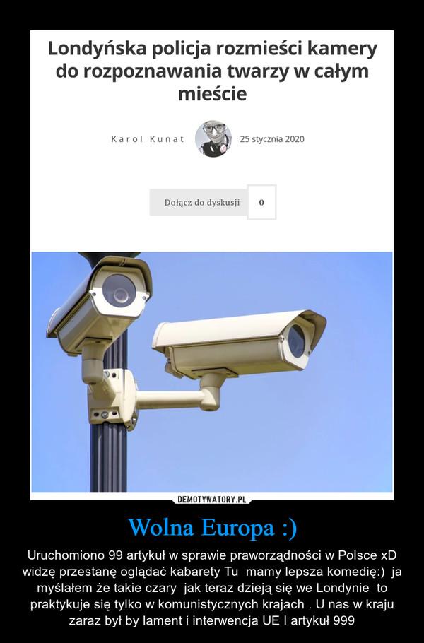 Wolna Europa :) – Uruchomiono 99 artykuł w sprawie praworządności w Polsce xD widzę przestanę oglądać kabarety Tu  mamy lepsza komedię:)  ja myślałem że takie czary  jak teraz dzieją się we Londynie  to praktykuje się tylko w komunistycznych krajach . U nas w kraju zaraz był by lament i interwencja UE I artykuł 999