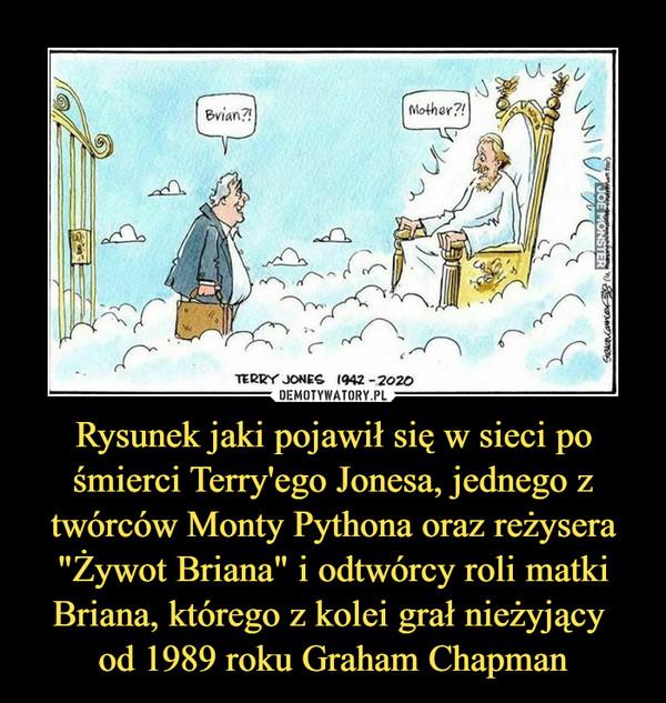 """Rysunek jaki pojawił się w sieci po śmierci Terry'ego Jonesa, jednego z twórców Monty Pythona oraz reżysera """"Żywot Briana"""" i odtwórcy roli matki Briana, którego z kolei grał nieżyjący  od 1989 roku Graham Chapman"""