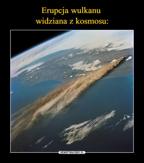 Erupcja wulkanu  widziana z kosmosu: