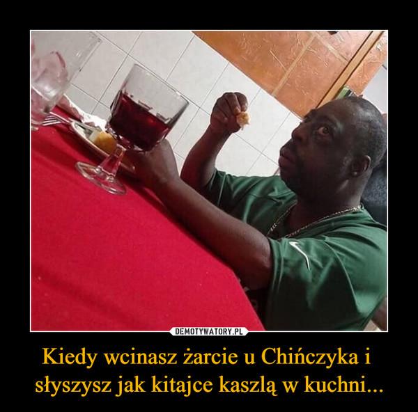 Kiedy wcinasz żarcie u Chińczyka i słyszysz jak kitajce kaszlą w kuchni... –