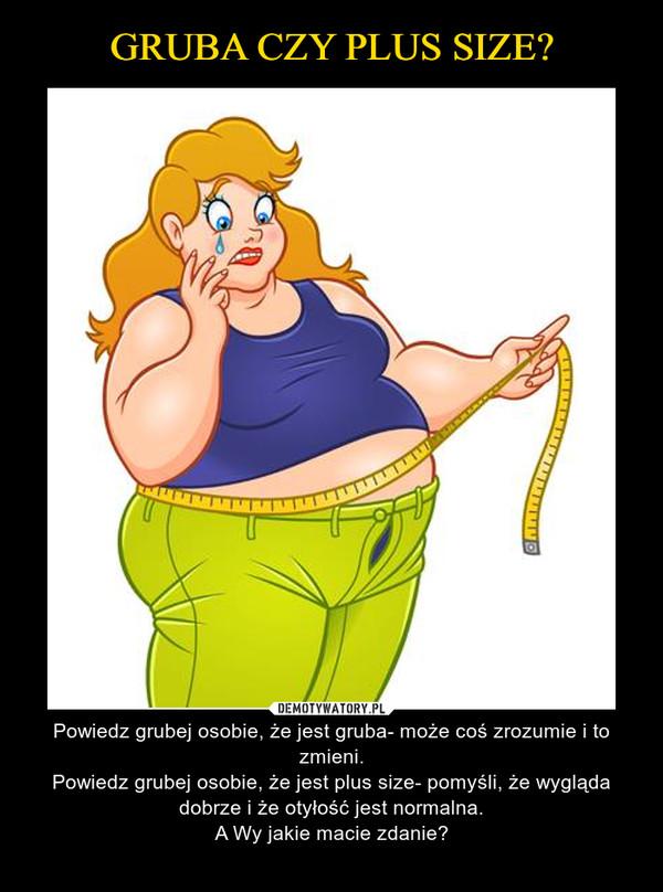 – Powiedz grubej osobie, że jest gruba- może coś zrozumie i to zmieni.Powiedz grubej osobie, że jest plus size- pomyśli, że wygląda dobrze i że otyłość jest normalna.A Wy jakie macie zdanie?