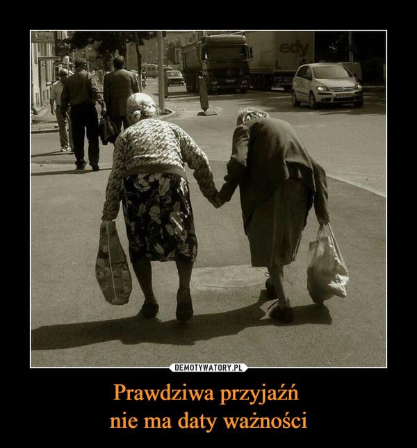 Prawdziwa przyjaźń nie ma daty ważności –