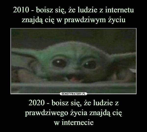 2020 - boisz się, że ludzie z prawdziwego życia znajdą cięw internecie –