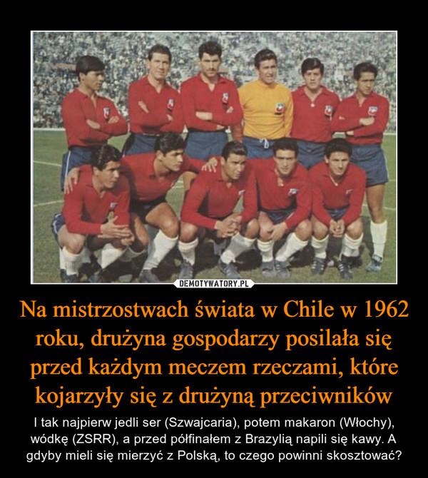 Na mistrzostwach świata w Chile w 1962 roku, drużyna gospodarzy posilała się przed każdym meczem rzeczami, które kojarzyły się z drużyną przeciwników – I tak najpierw jedli ser (Szwajcaria), potem makaron (Włochy), wódkę (ZSRR), a przed półfinałem z Brazylią napili się kawy. A gdyby mieli się mierzyć z Polską, to czego powinni skosztować?