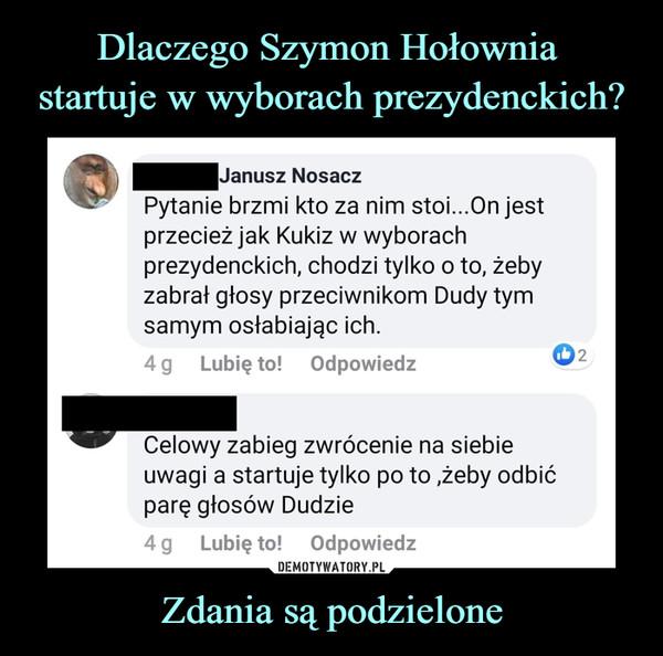 Zdania są podzielone –  Janusz NosaczPytanie brzmi kto za nim stoi...On jestprzecież jak Kukiz w wyborachprezydenckich, chodzi tylko o to, żebyzabrał głosy przeciwnikom Dudy tymsamym osłabiając ich.4g   Lubię to!   Odpowiedz ®2Celowy zabieg zwrócenie na siebieuwagi a startuje tylko po to ,żeby odbićparę głosów Dudzie