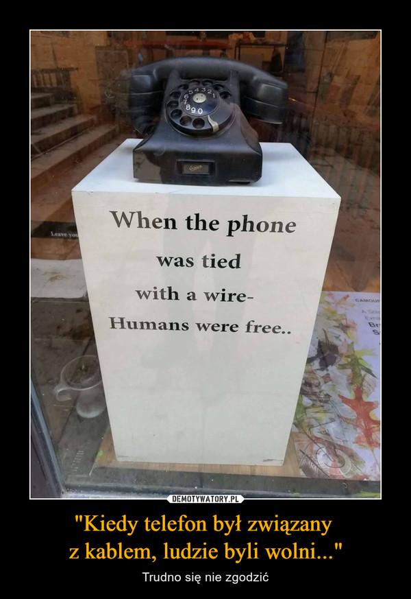 """""""Kiedy telefon był związany z kablem, ludzie byli wolni..."""" – Trudno się nie zgodzić"""