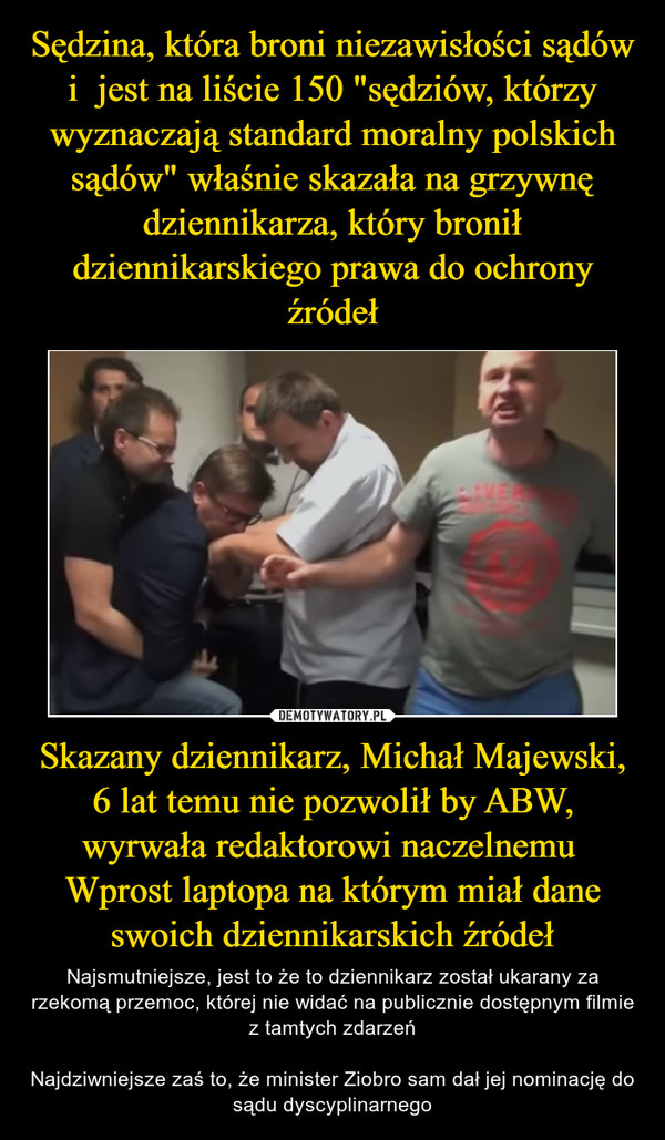 Skazany dziennikarz, Michał Majewski, 6 lat temu nie pozwolił by ABW, wyrwała redaktorowi naczelnemu  Wprost laptopa na którym miał dane swoich dziennikarskich źródeł – Najsmutniejsze, jest to że to dziennikarz został ukarany za rzekomą przemoc, której nie widać na publicznie dostępnym filmie z tamtych zdarzeńNajdziwniejsze zaś to, że minister Ziobro sam dał jej nominację do sądu dyscyplinarnego