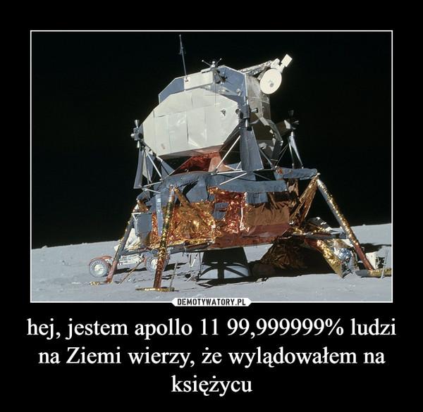 hej, jestem apollo 11 99,999999% ludzi na Ziemi wierzy, że wylądowałem na księżycu –