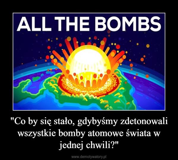 """""""Co by się stało, gdybyśmy zdetonowali wszystkie bomby atomowe świata w jednej chwili?"""" –"""
