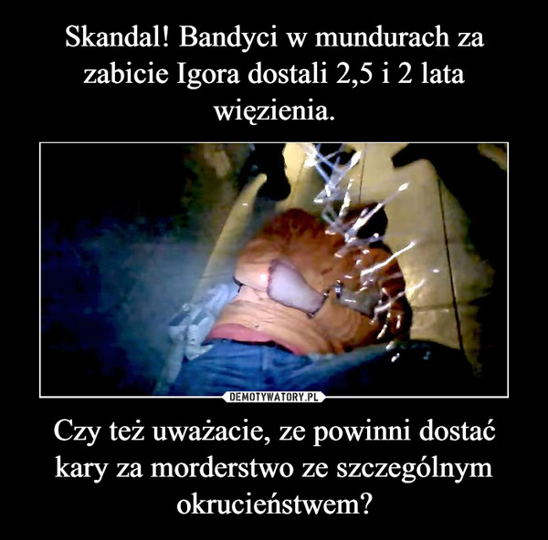 Czy też uważacie, ze powinni dostać kary za morderstwo ze szczególnym okrucieństwem? –