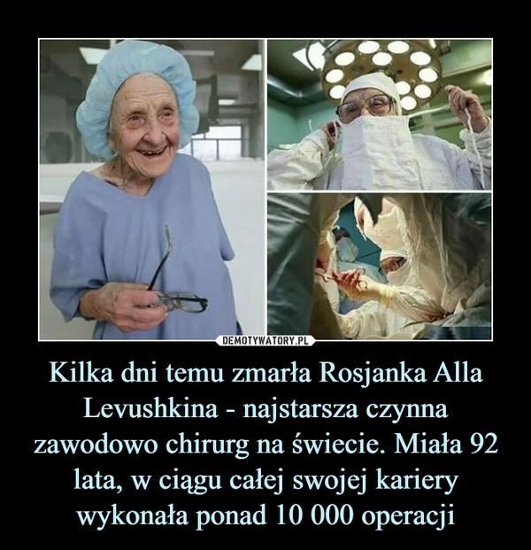Kilka dni temu zmarła Rosjanka AllaLevushkina - najstarsza czynna zawodowo chirurg na świecie. Miała 92 lata, w ciągu całej swojej kariery wykonała ponad 10 000 operacji –