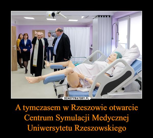 A tymczasem w Rzeszowie otwarcie Centrum Symulacji Medycznej Uniwersytetu Rzeszowskiego –