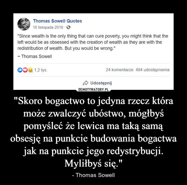 """""""Skoro bogactwo to jedyna rzecz która może zwalczyć ubóstwo, mógłbyś pomyśleć że lewica ma taką samą obsesję na punkcie budowania bogactwa jak na punkcie jego redystrybucji. Myliłbyś się."""" – - Thomas Sowell"""