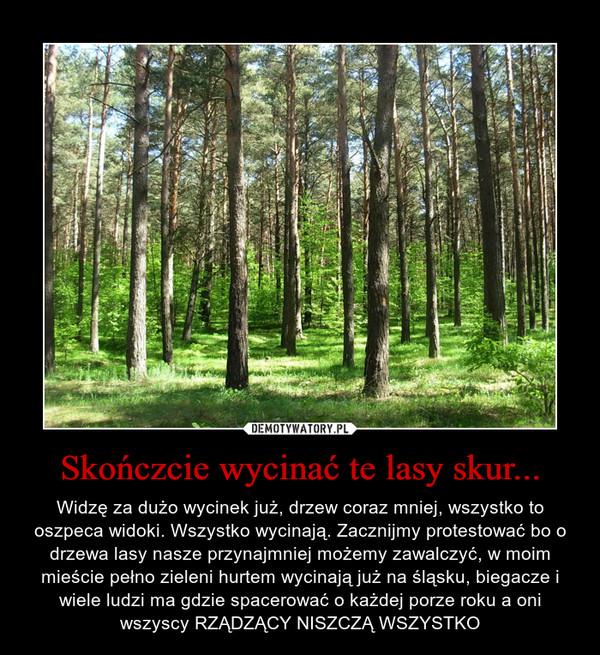 Skończcie wycinać te lasy skur... – Widzę za dużo wycinek już, drzew coraz mniej, wszystko to oszpeca widoki. Wszystko wycinają. Zacznijmy protestować bo o drzewa lasy nasze przynajmniej możemy zawalczyć, w moim mieście pełno zieleni hurtem wycinają już na śląsku, biegacze i wiele ludzi ma gdzie spacerować o każdej porze roku a oni wszyscy RZĄDZĄCY NISZCZĄ WSZYSTKO