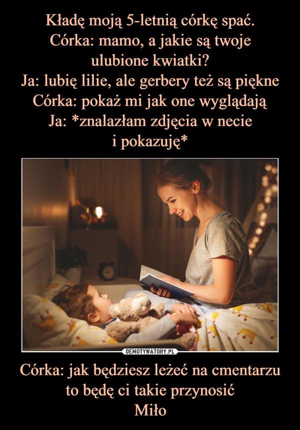 Córka: jak będziesz leżeć na cmentarzu to będę ci takie przynosićMiło –